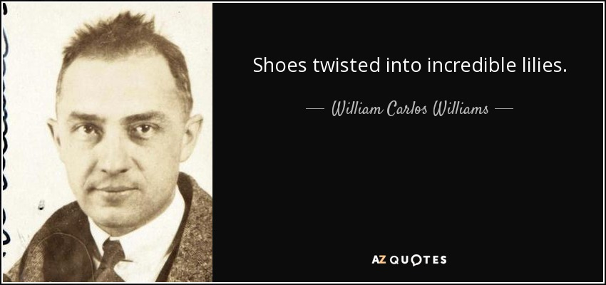 Shoes twisted into incredible lilies. - William Carlos Williams