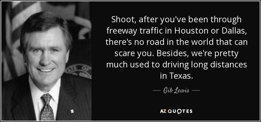 Shoot, after you've been through freeway traffic in Houston or Dallas, there's no road in the world that can scare you. Besides, we're pretty much used to driving long distances in Texas. - Gib Lewis