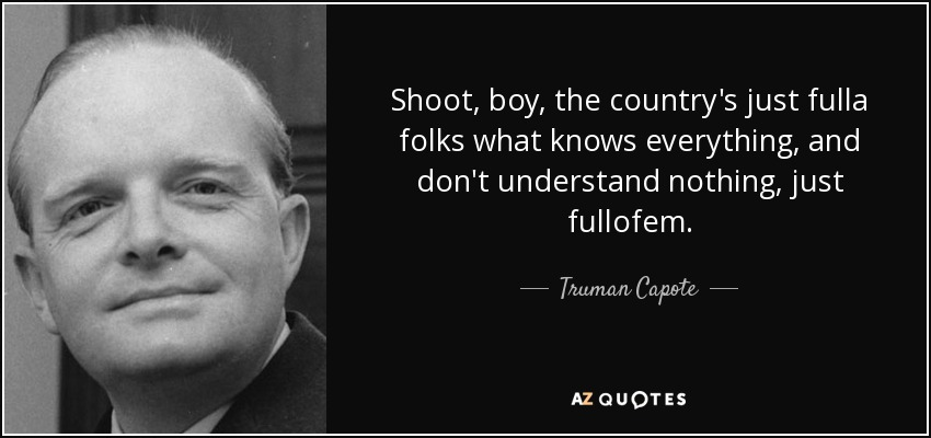 Shoot, boy, the country's just fulla folks what knows everything, and don't understand nothing, just fullofem. - Truman Capote