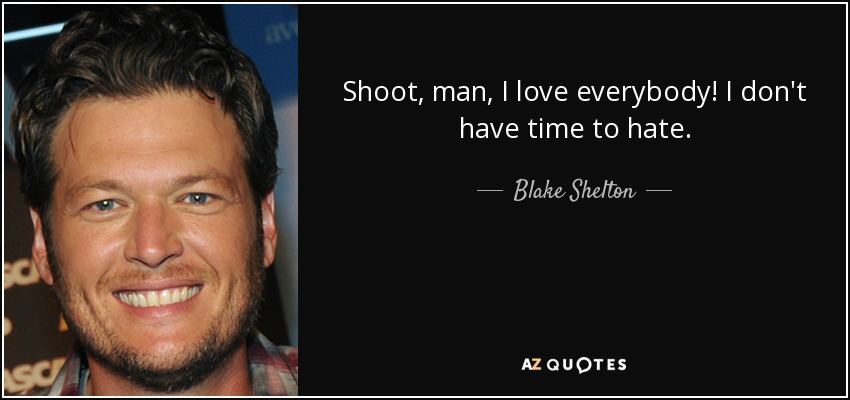 Shoot, man, I love everybody! I don't have time to hate. - Blake Shelton