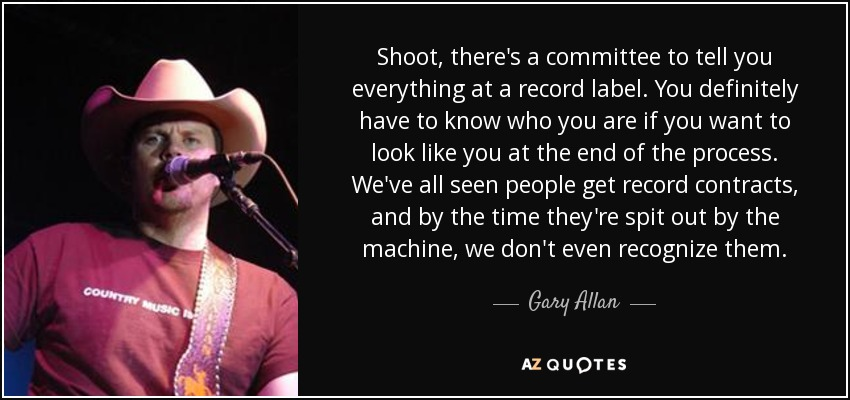 Shoot, there's a committee to tell you everything at a record label. You definitely have to know who you are if you want to look like you at the end of the process. We've all seen people get record contracts, and by the time they're spit out by the machine, we don't even recognize them. - Gary Allan