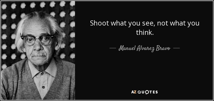 Shoot what you see, not what you think. - Manuel Alvarez Bravo