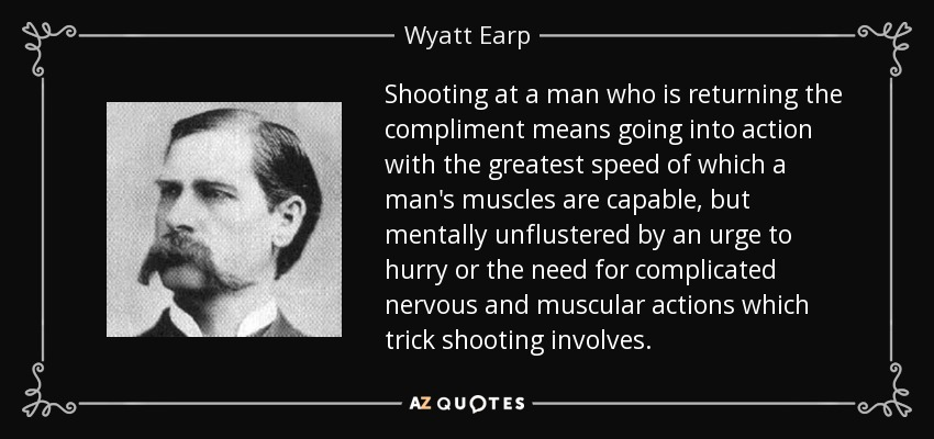 Shooting at a man who is returning the compliment means going into action with the greatest speed of which a man's muscles are capable, but mentally unflustered by an urge to hurry or the need for complicated nervous and muscular actions which trick shooting involves. - Wyatt Earp
