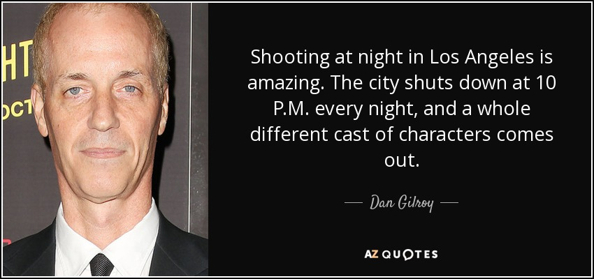 Shooting at night in Los Angeles is amazing. The city shuts down at 10 P.M. every night, and a whole different cast of characters comes out. - Dan Gilroy