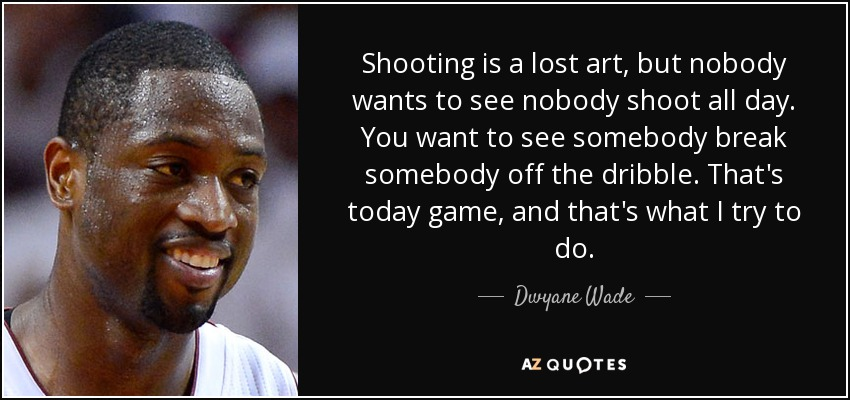 Shooting is a lost art, but nobody wants to see nobody shoot all day. You want to see somebody break somebody off the dribble. That's today game, and that's what I try to do. - Dwyane Wade