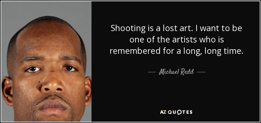 Shooting is a lost art. I want to be one of the artists who is remembered for a long, long time. - Michael Redd