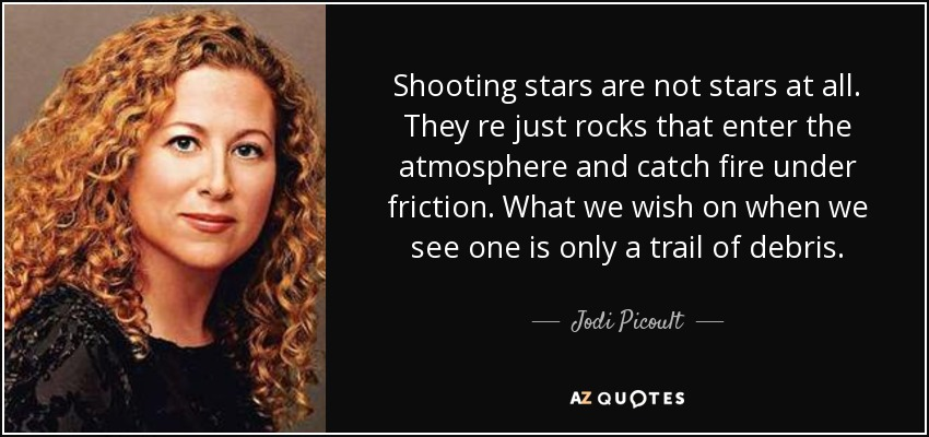 Shooting stars are not stars at all. They re just rocks that enter the atmosphere and catch fire under friction. What we wish on when we see one is only a trail of debris. - Jodi Picoult