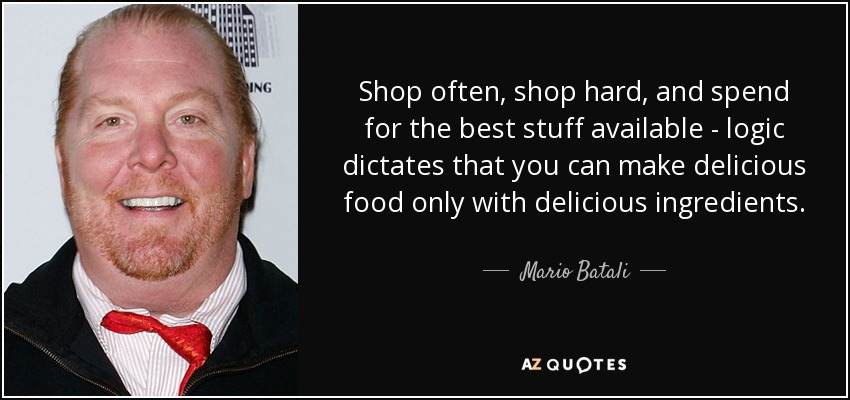 Shop often, shop hard, and spend for the best stuff available - logic dictates that you can make delicious food only with delicious ingredients. - Mario Batali