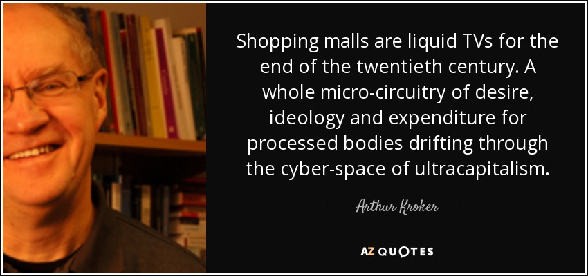 Shopping malls are liquid TVs for the end of the twentieth century. A whole micro-circuitry of desire, ideology and expenditure for processed bodies drifting through the cyber-space of ultracapitalism. - Arthur Kroker