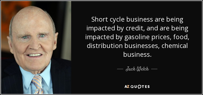Short cycle business are being impacted by credit, and are being impacted by gasoline prices, food, distribution businesses, chemical business. - Jack Welch