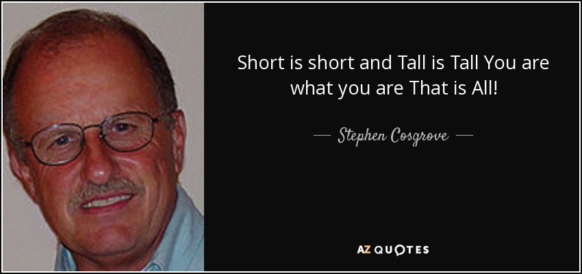 Short is short and Tall is Tall You are what you are That is All! - Stephen Cosgrove