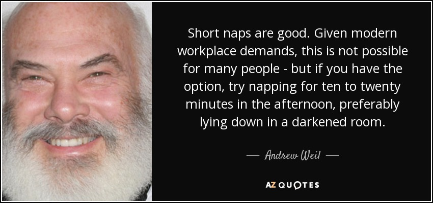 Short naps are good. Given modern workplace demands, this is not possible for many people - but if you have the option, try napping for ten to twenty minutes in the afternoon, preferably lying down in a darkened room. - Andrew Weil