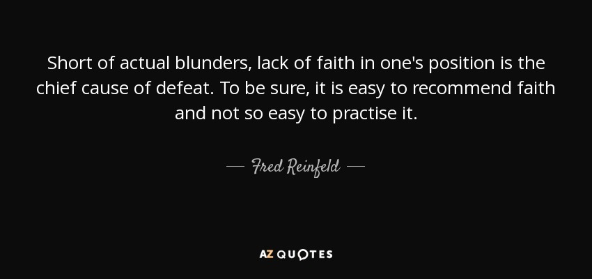 Short of actual blunders, lack of faith in one's position is the chief cause of defeat. To be sure, it is easy to recommend faith and not so easy to practise it. - Fred Reinfeld