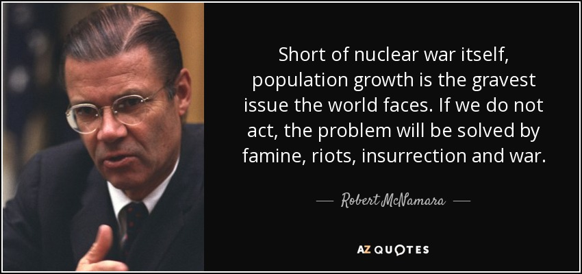 Short of nuclear war itself, population growth is the gravest issue the world faces. If we do not act, the problem will be solved by famine, riots, insurrection and war. - Robert McNamara