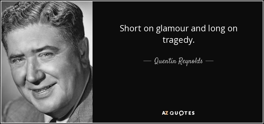 Short on glamour and long on tragedy. - Quentin Reynolds