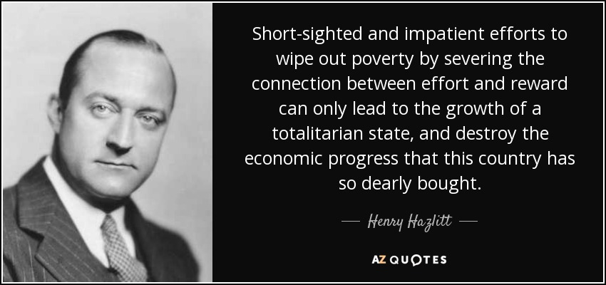 Short-sighted and impatient efforts to wipe out poverty by severing the connection between effort and reward can only lead to the growth of a totalitarian state, and destroy the economic progress that this country has so dearly bought. - Henry Hazlitt
