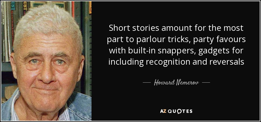 Short stories amount for the most part to parlour tricks, party favours with built-in snappers, gadgets for including recognition and reversals - Howard Nemerov