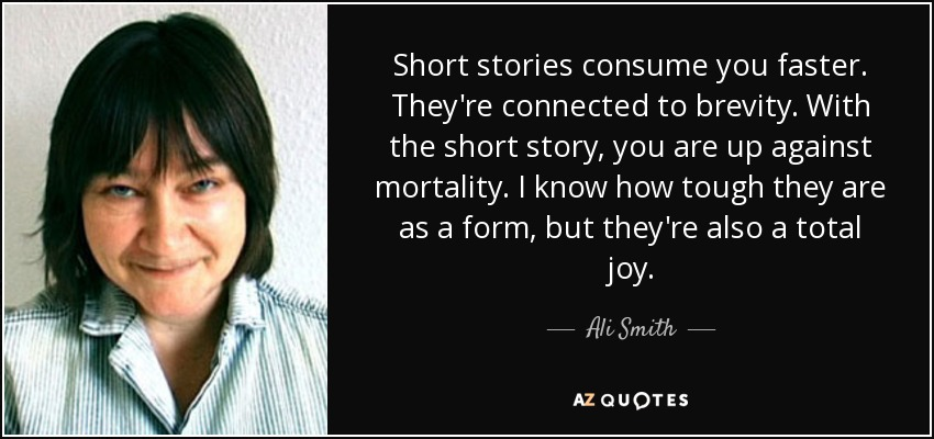 Short stories consume you faster. They're connected to brevity. With the short story, you are up against mortality. I know how tough they are as a form, but they're also a total joy. - Ali Smith