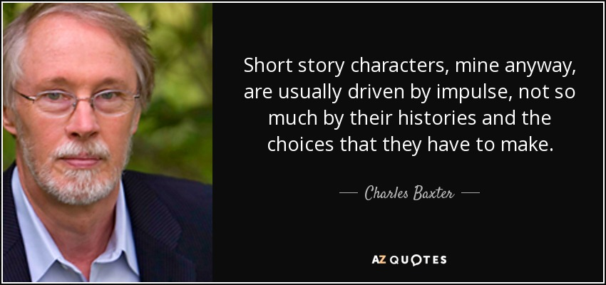 Short story characters, mine anyway, are usually driven by impulse, not so much by their histories and the choices that they have to make. - Charles Baxter