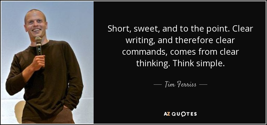 Short, sweet, and to the point. Clear writing, and therefore clear commands, comes from clear thinking. Think simple. - Tim Ferriss