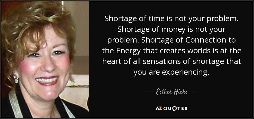 Shortage of time is not your problem. Shortage of money is not your problem. Shortage of Connection to the Energy that creates worlds is at the heart of all sensations of shortage that you are experiencing. - Esther Hicks
