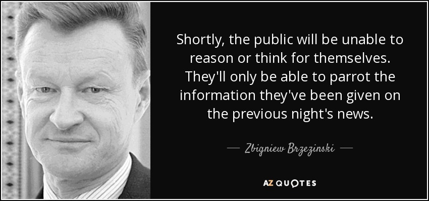 Shortly, the public will be unable to reason or think for themselves. They'll only be able to parrot the information they've been given on the previous night's news. - Zbigniew Brzezinski