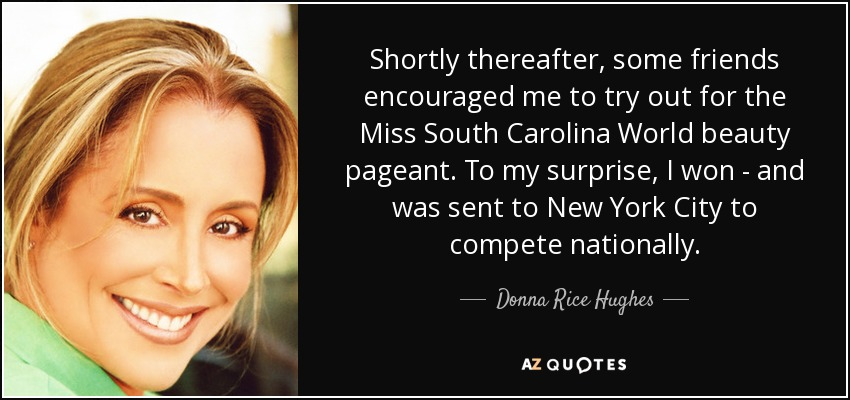 Shortly thereafter, some friends encouraged me to try out for the Miss South Carolina World beauty pageant. To my surprise, I won - and was sent to New York City to compete nationally. - Donna Rice Hughes
