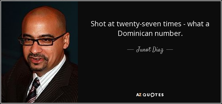 Shot at twenty-seven times - what a Dominican number... - Junot Diaz