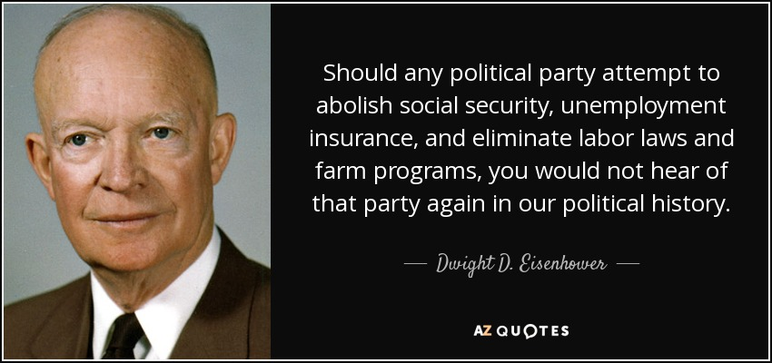 Should any political party attempt to abolish social security, unemployment insurance, and eliminate labor laws and farm programs, you would not hear of that party again in our political history. - Dwight D. Eisenhower