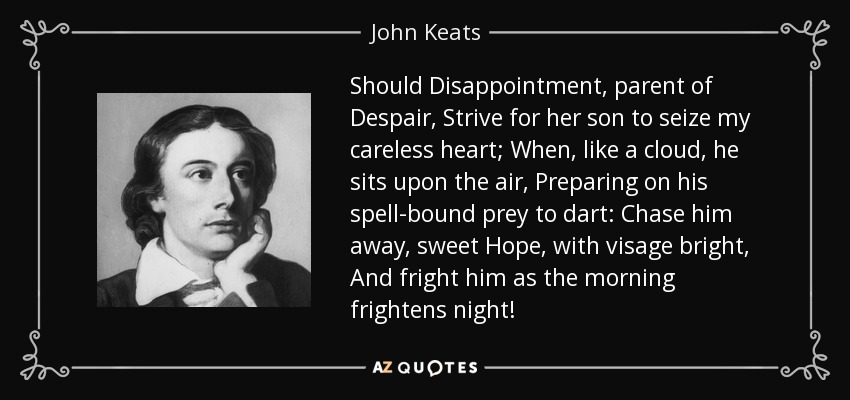 Should Disappointment, parent of Despair, Strive for her son to seize my careless heart; When, like a cloud, he sits upon the air, Preparing on his spell-bound prey to dart: Chase him away, sweet Hope, with visage bright, And fright him as the morning frightens night! - John Keats