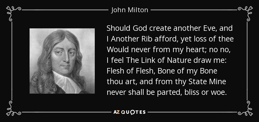 Should God create another Eve, and I Another Rib afford, yet loss of thee Would never from my heart; no no, I feel The Link of Nature draw me: Flesh of Flesh, Bone of my Bone thou art, and from thy State Mine never shall be parted, bliss or woe. - John Milton