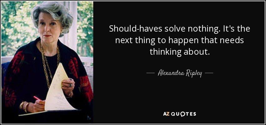 Should-haves solve nothing. It's the next thing to happen that needs thinking about. - Alexandra Ripley