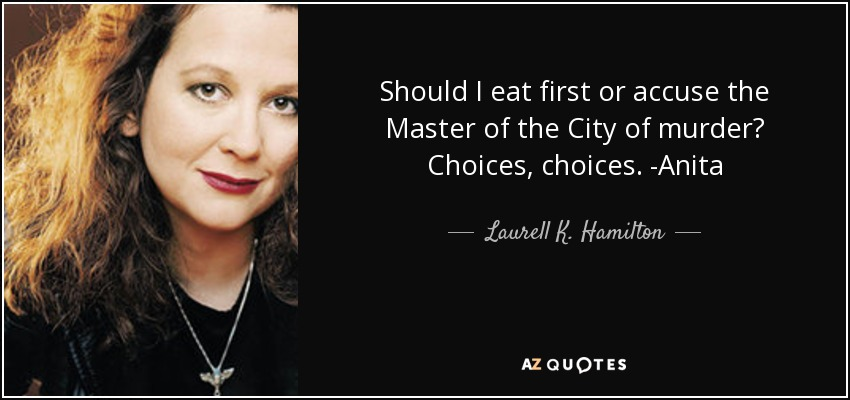 Should I eat first or accuse the Master of the City of murder? Choices, choices. -Anita - Laurell K. Hamilton