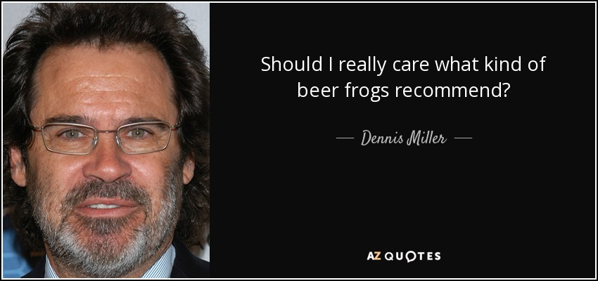Should I really care what kind of beer frogs recommend? - Dennis Miller