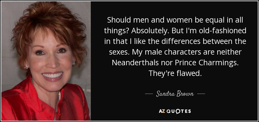 Should men and women be equal in all things? Absolutely. But I'm old-fashioned in that I like the differences between the sexes. My male characters are neither Neanderthals nor Prince Charmings. They're flawed. - Sandra Brown
