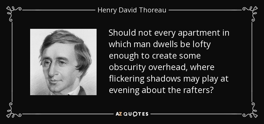 Should not every apartment in which man dwells be lofty enough to create some obscurity overhead, where flickering shadows may play at evening about the rafters? - Henry David Thoreau