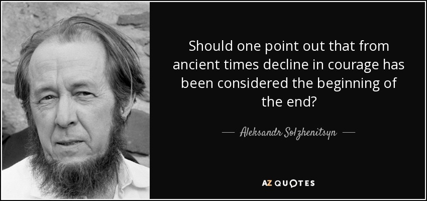 Should one point out that from ancient times decline in courage has been considered the beginning of the end? - Aleksandr Solzhenitsyn