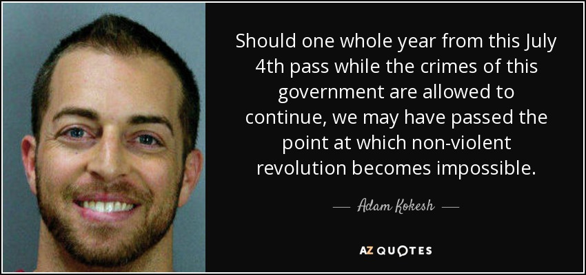 Should one whole year from this July 4th pass while the crimes of this government are allowed to continue, we may have passed the point at which non-violent revolution becomes impossible. - Adam Kokesh