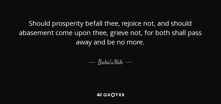 Should prosperity befall thee, rejoice not, and should abasement come upon thee, grieve not, for both shall pass away and be no more. - Bahá'u'lláh