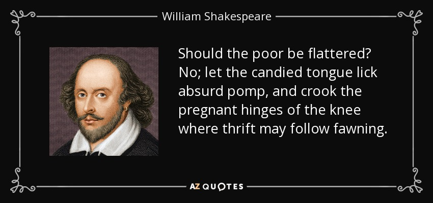 Should the poor be flattered? No; let the candied tongue lick absurd pomp, and crook the pregnant hinges of the knee where thrift may follow fawning. - William Shakespeare