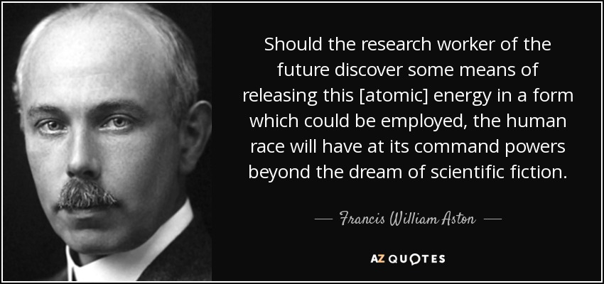 Should the research worker of the future discover some means of releasing this [atomic] energy in a form which could be employed, the human race will have at its command powers beyond the dream of scientific fiction. - Francis William Aston