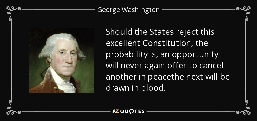 Should the States reject this excellent Constitution, the probability is, an opportunity will never again offer to cancel another in peacethe next will be drawn in blood. - George Washington