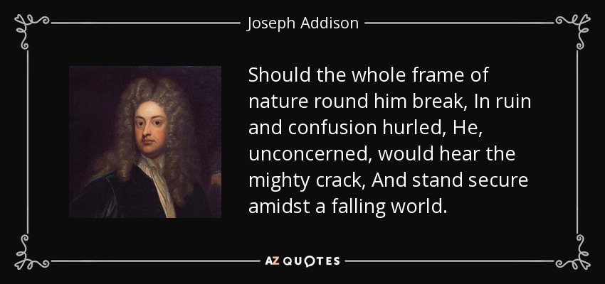 Should the whole frame of nature round him break, In ruin and confusion hurled, He, unconcerned, would hear the mighty crack, And stand secure amidst a falling world. - Joseph Addison