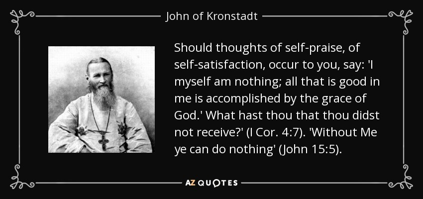 Should thoughts of self-praise, of self-satisfaction, occur to you, say: 'I myself am nothing; all that is good in me is accomplished by the grace of God.' What hast thou that thou didst not receive?' (I Cor. 4:7). 'Without Me ye can do nothing' (John 15:5). - John of Kronstadt