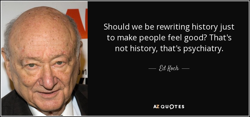 Should we be rewriting history just to make people feel good? That's not history, that's psychiatry. - Ed Koch