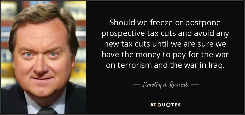 Should we freeze or postpone prospective tax cuts and avoid any new tax cuts until we are sure we have the money to pay for the war on terrorism and the war in Iraq. - Timothy J. Russert