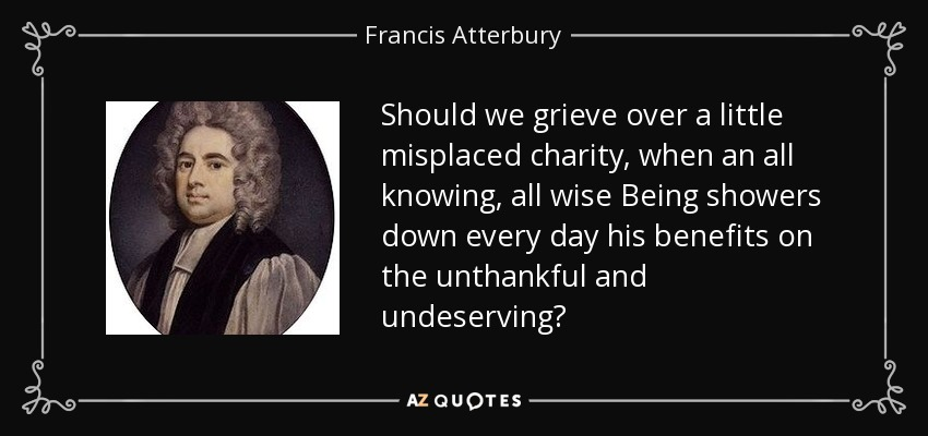 Should we grieve over a little misplaced charity, when an all knowing, all wise Being showers down every day his benefits on the unthankful and undeserving? - Francis Atterbury
