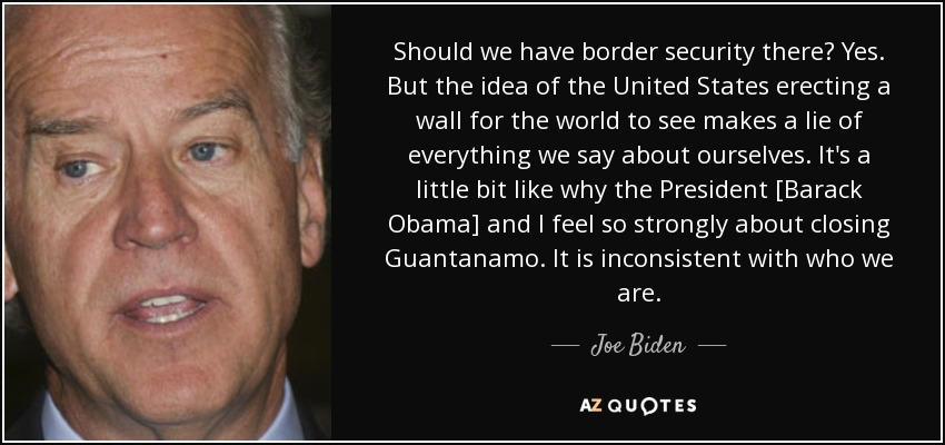 Should we have border security there? Yes. But the idea of the United States erecting a wall for the world to see makes a lie of everything we say about ourselves. It's a little bit like why the President [Barack Obama] and I feel so strongly about closing Guantanamo. It is inconsistent with who we are. - Joe Biden