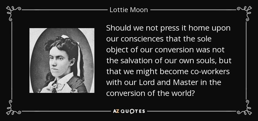 Should we not press it home upon our consciences that the sole object of our conversion was not the salvation of our own souls, but that we might become co-workers with our Lord and Master in the conversion of the world? - Lottie Moon