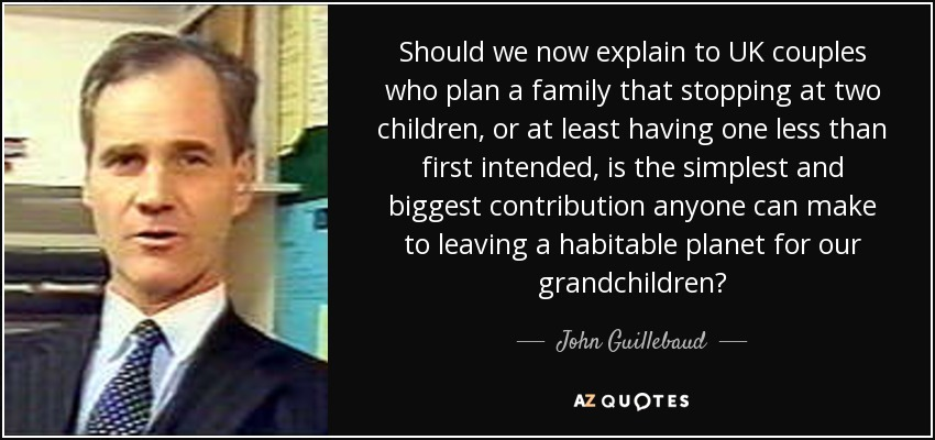 Should we now explain to UK couples who plan a family that stopping at two children, or at least having one less than first intended, is the simplest and biggest contribution anyone can make to leaving a habitable planet for our grandchildren? - John Guillebaud